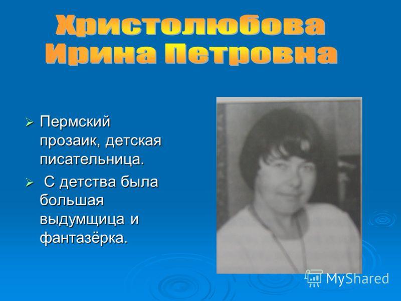 Пермский прозаик, детская писательница. Пермский прозаик, детская писательница. С детства была большая выдумщица и фантазёрка. С детства была большая выдумщица и фантазёрка.