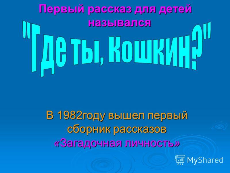 Первый рассказ для детей назывался В 1982году вышел первый сборник рассказов «Загадочная личность»