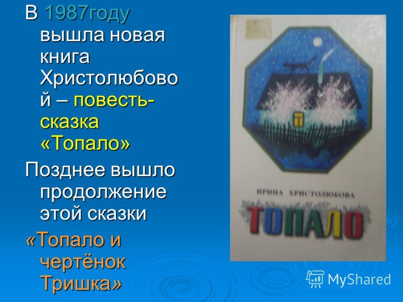 В 1987году вышла новая книга Христолюбово й – повесть- сказка «Топало» Позднее вышло продолжение этой сказки «Топало и чертёнок Тришка»