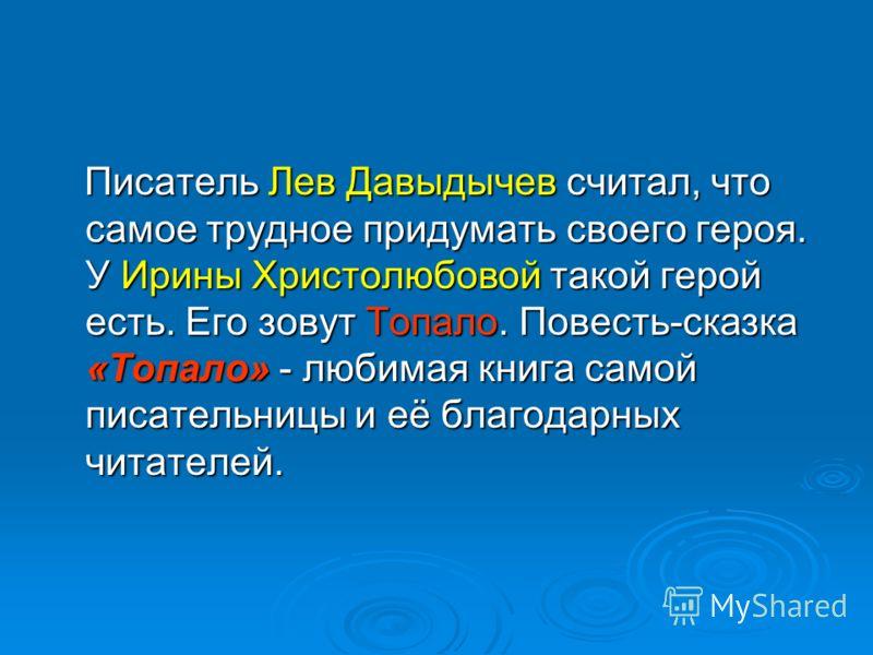 Писатель Лев Давыдычев считал, что самое трудное придумать своего героя. У Ирины Христолюбовой такой герой есть. Его зовут Топало. Повесть-сказка «Топало» - любимая книга самой писательницы и её благодарных читателей. Писатель Лев Давыдычев считал, ч