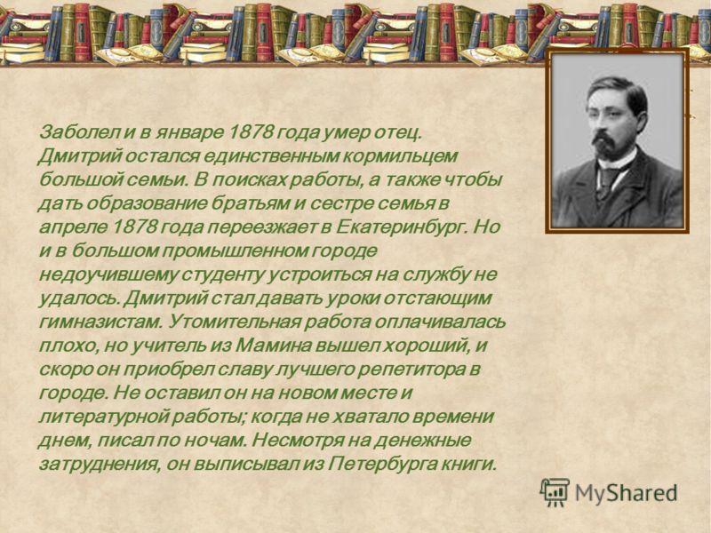 Заболел и в январе 1878 года умер отец. Дмитрий остался единственным кормильцем большой семьи. В поисках работы, а также чтобы дать образование братьям и сестре семья в апреле 1878 года переезжает в Екатеринбург. Но и в большом промышленном городе не