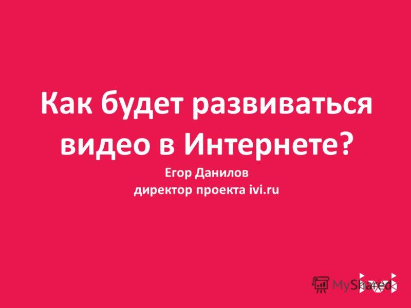 Как будет развиваться видео в Интернете? Егор Данилов директор проекта ivi.ru