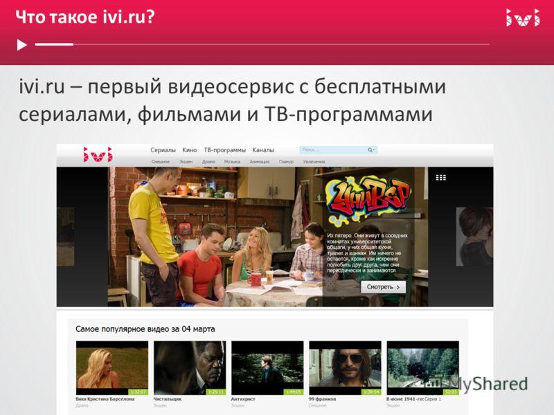 Что такое ivi.ru? ivi.ru – первый видеосервис с бесплатными сериалами, фильмами и ТВ-программами