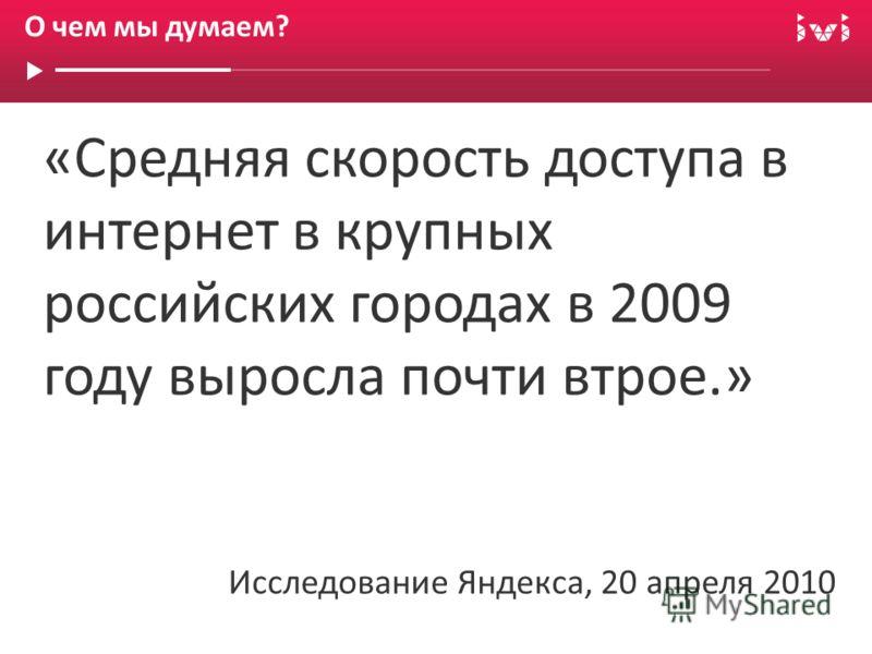 «Средняя скорость доступа в интернет в крупных российских городах в 2009 году выросла почти втрое.» Исследование Яндекса, 20 апреля 2010