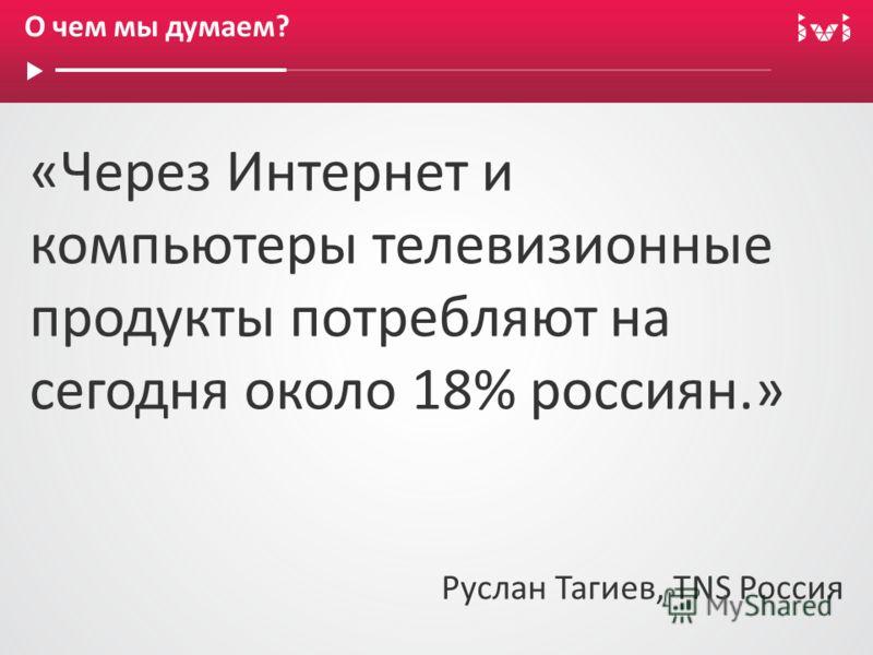 О чем мы думаем? «Через Интернет и компьютеры телевизионные продукты потребляют на сегодня около 18% россиян.» Руслан Тагиев, TNS Россия