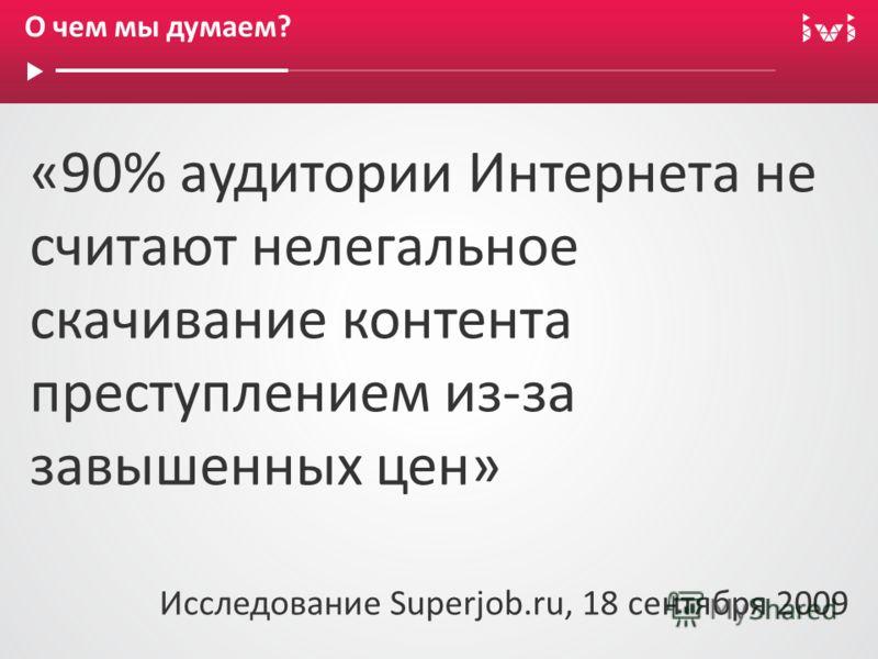 О чем мы думаем? «90% аудитории Интернета не считают нелегальное скачивание контента преступлением из-за завышенных цен» Исследование Superjob.ru, 18 сентября 2009