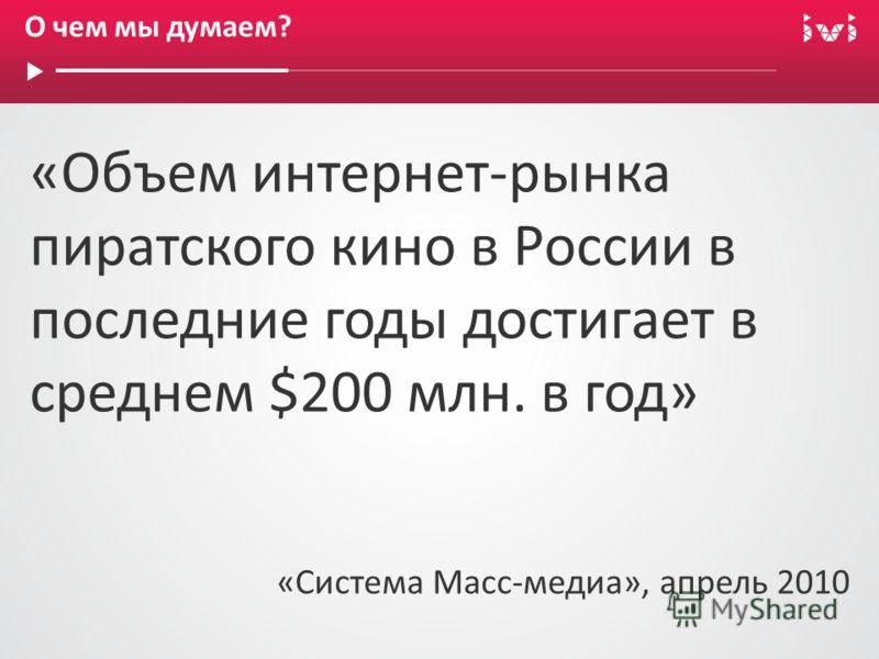 О чем мы думаем? «Объем интернет-рынка пиратского кино в России в последние годы достигает в среднем $200 млн. в год» «Система Масс-медиа», апрель 2010