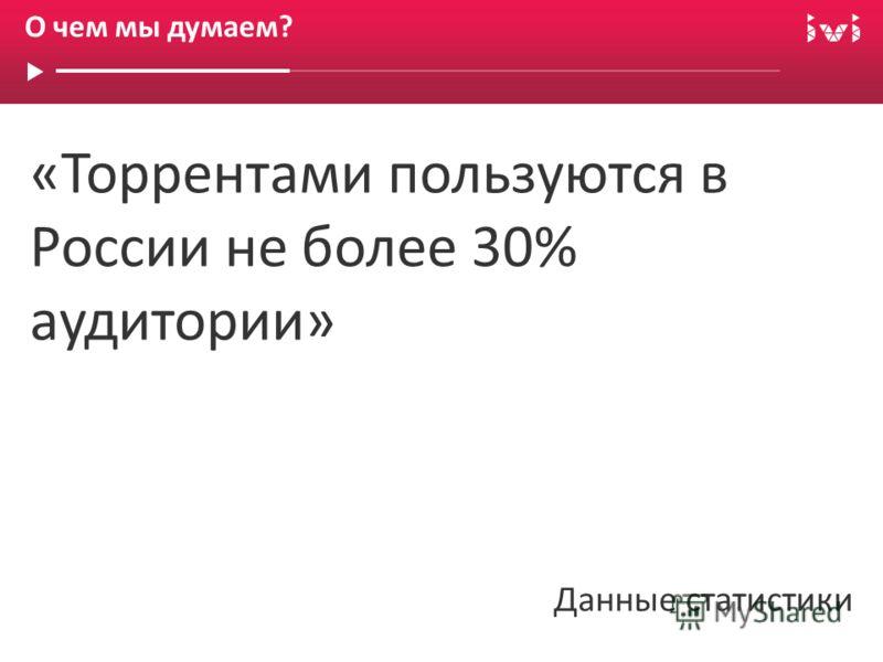 О чем мы думаем? «Торрентами пользуются в России не более 30% аудитории» Данные статистики