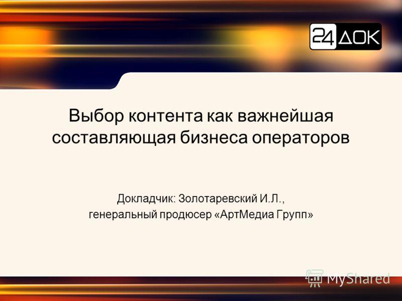 Выбор контента как важнейшая составляющая бизнеса операторов Докладчик: Золотаревский И.Л., генеральный продюсер «АртМедиа Групп»