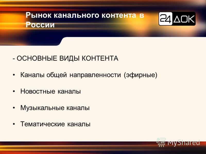Рынок канального контента в России - ОСНОВНЫЕ ВИДЫ КОНТЕНТА Каналы общей направленности (эфирные) Новостные каналы Музыкальные каналы Тематические каналы