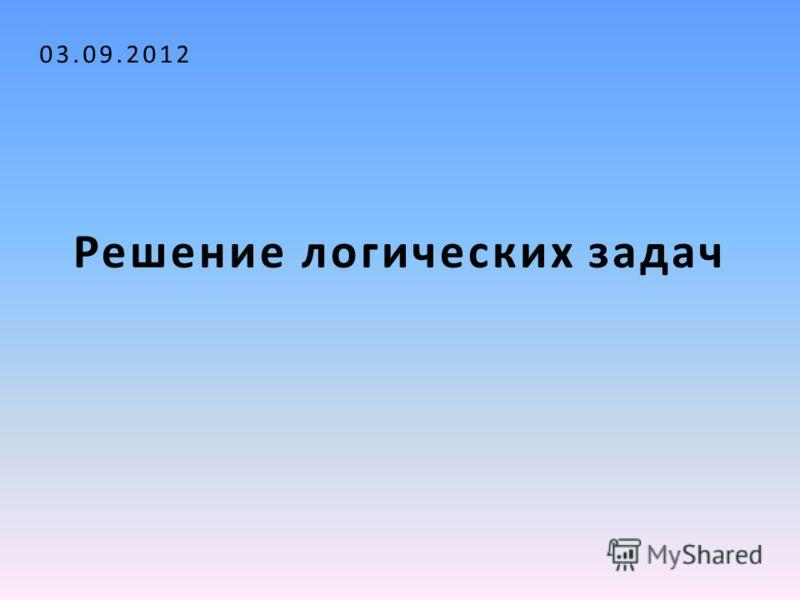 Решение логических задач 03.09.2012