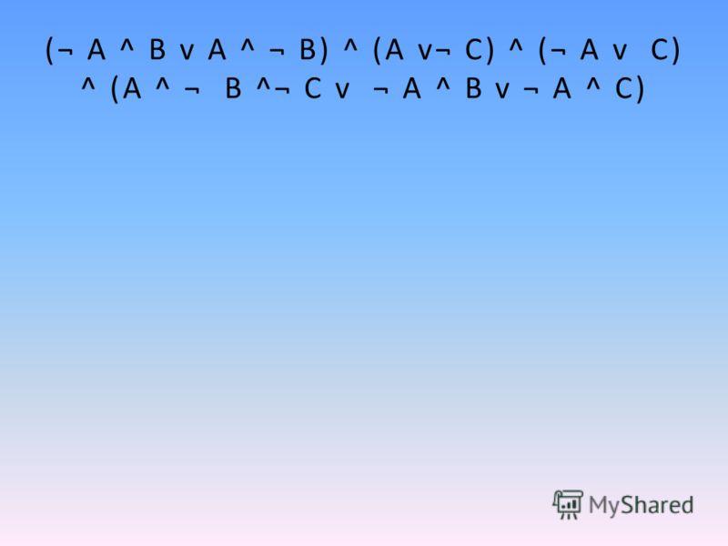 (¬ А ^ В v A ^ ¬ В) ^ (А v¬ C) ^ (¬ A v C) ^ (А ^ ¬ В ^¬ С v ¬ А ^ В v ¬ А ^ С)