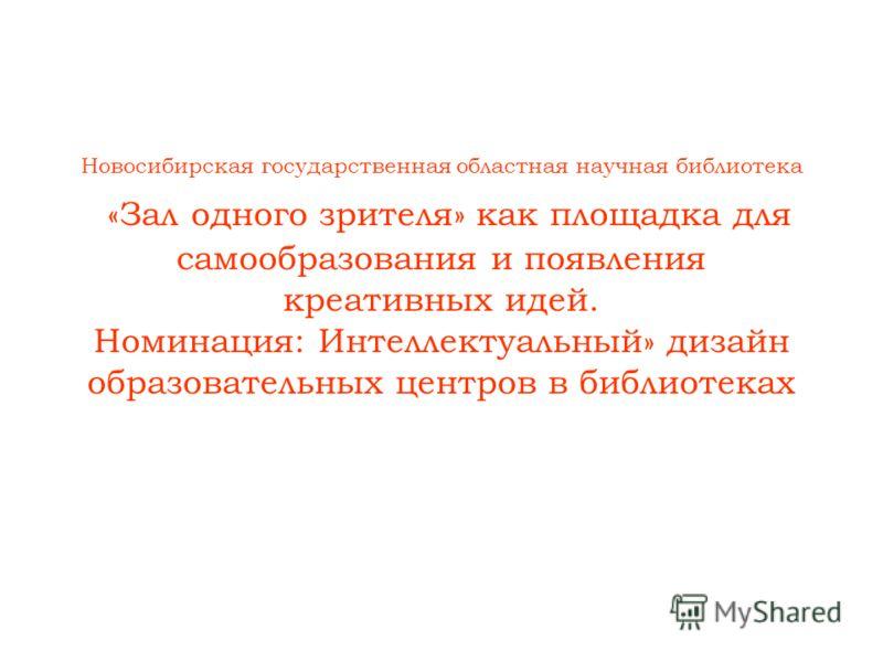 Новосибирская государственная областная научная библиотека «Зал одного зрителя» как площадка для самообразования и появления креативных идей. Номинация: Интеллектуальный» дизайн образовательных центров в библиотеках