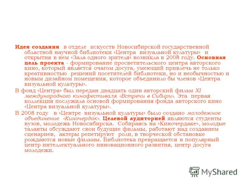 Идея создания в отделе искусств Новосибирской государственной областной научной библиотеки «Центра визуальной культуры» и открытия в нем «Зала одного зрителя» возникла в 2008 году. Основная цель проекта - формирование просветительского центра авторск