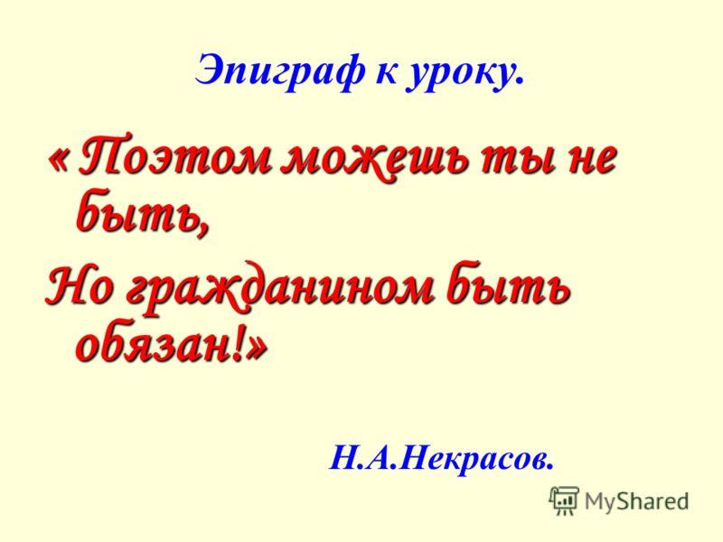 Эпиграф к уроку. « Поэтом можешь ты не быть, Но гражданином быть обязан!» Н.А.Некрасов.