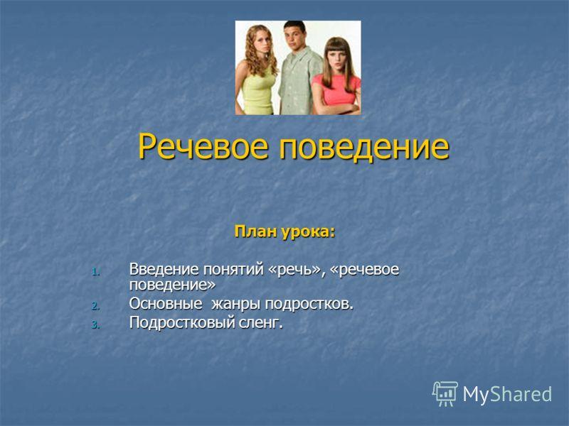 Речевое поведение План урока: 1. Введение понятий «речь», «речевое поведение» 2. Основные жанры подростков. 3. Подростковый сленг.