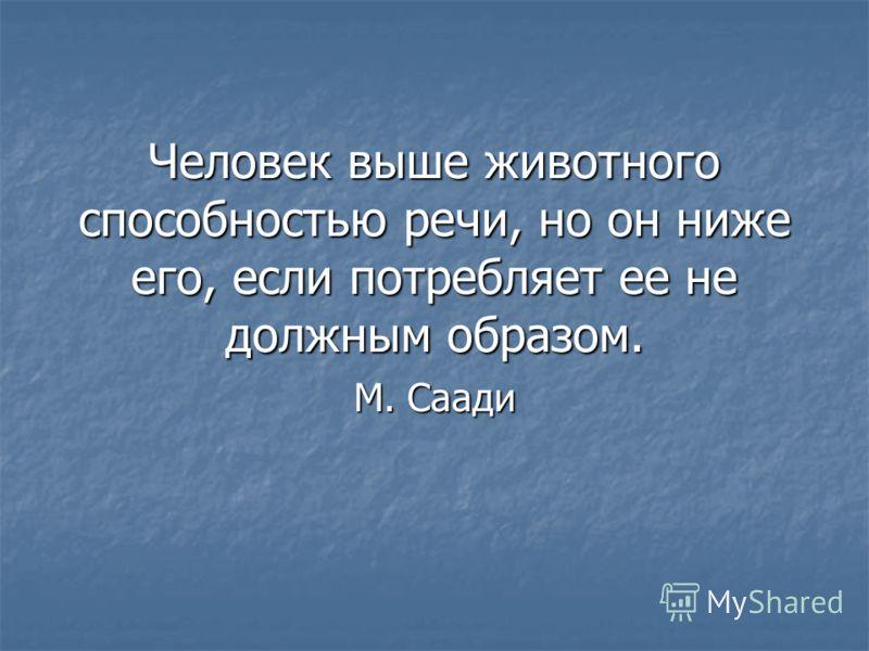 Человек выше животного способностью речи, но он ниже его, если потребляет ее не должным образом. М. Саади