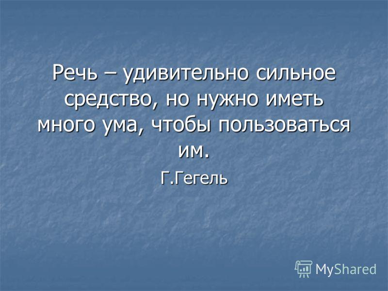 Речь – удивительно сильное средство, но нужно иметь много ума, чтобы пользоваться им. Г.Гегель