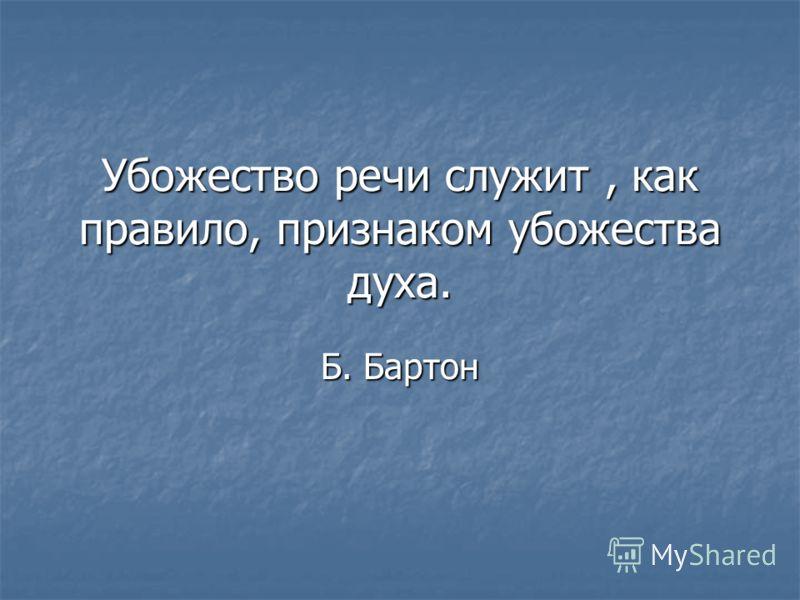 Убожество речи служит, как правило, признаком убожества духа. Б. Бартон