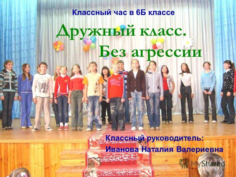 Классный час в 6Б классе Дружный класс. Без агрессии Классный руководитель: Иванова Наталия Валериевна