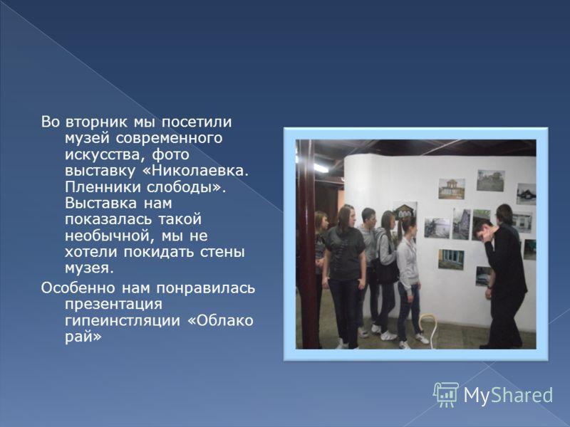 Во вторник мы посетили музей современного искусства, фото выставку «Николаевка. Пленники слободы». Выставка нам показалась такой необычной, мы не хотели покидать стены музея. Особенно нам понравилась презентация гипеинстляции «Облако рай»
