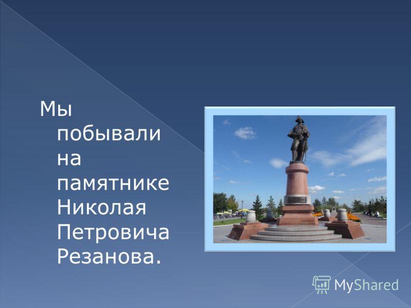 Мы побывали на памятнике Николая Петровича Резанова.