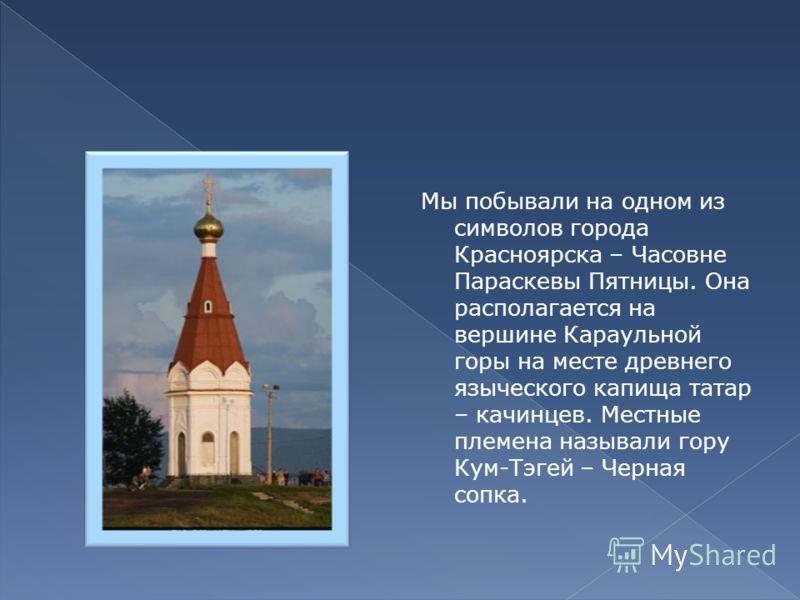 Мы побывали на одном из символов города Красноярска – Часовне Параскевы Пятницы. Она располагается на вершине Караульной горы на месте древнего языческого капища татар – качинцев. Местные племена называли гору Кум-Тэгей – Черная сопка.