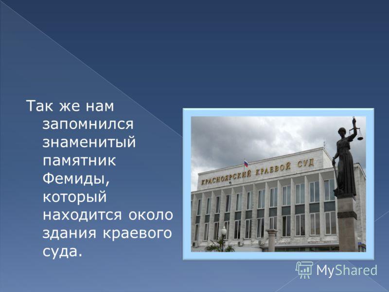 Так же нам запомнился знаменитый памятник Фемиды, который находится около здания краевого суда.