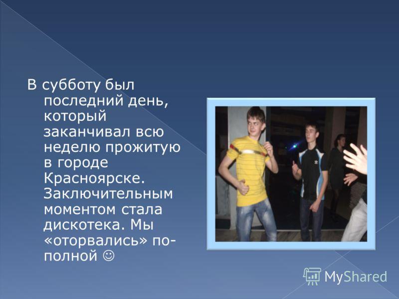 В субботу был последний день, который заканчивал всю неделю прожитую в городе Красноярске. Заключительным моментом стала дискотека. Мы «оторвались» по- полной
