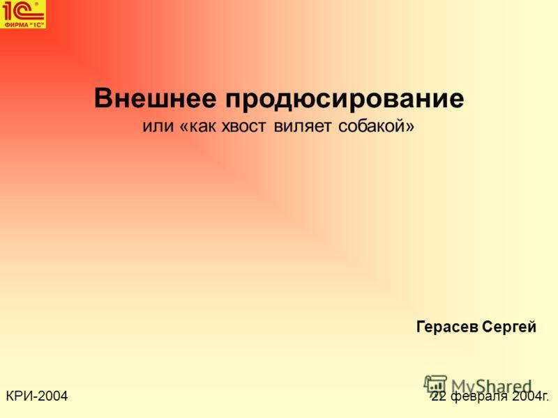 Внешнее продюсирование или «как хвост виляет собакой» КРИ-2004 Герасев Сергей 22 февраля 2004г.