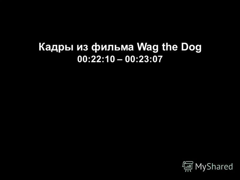 Кадры из фильма Wag the Dog 00:22:10 – 00:23:07