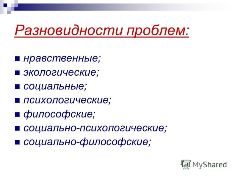Разновидности проблем: нравственные; экологические; социальные; психологические; философские; социально-психологические; социально-философские;