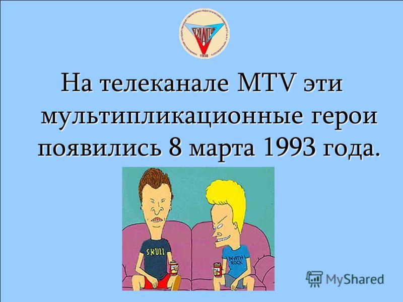 На телеканале MTV эти мультипликационные герои появились 8 марта 1993 года.