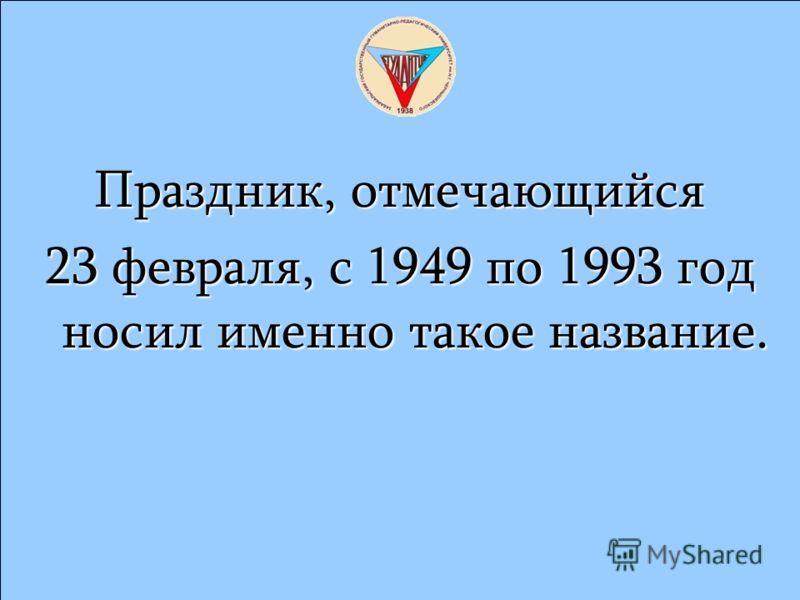 Праздник, отмечающийся 23 февраля, с 1949 по 1993 год носил именно такое название.