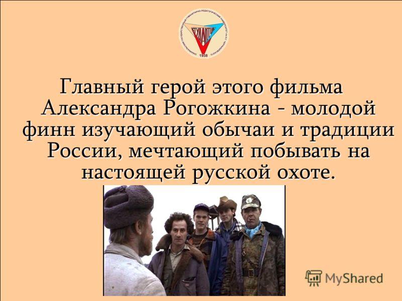Главный герой этого фильма Александра Рогожкина - молодой финн изучающий обычаи и традиции России, мечтающий побывать на настоящей русской охоте.