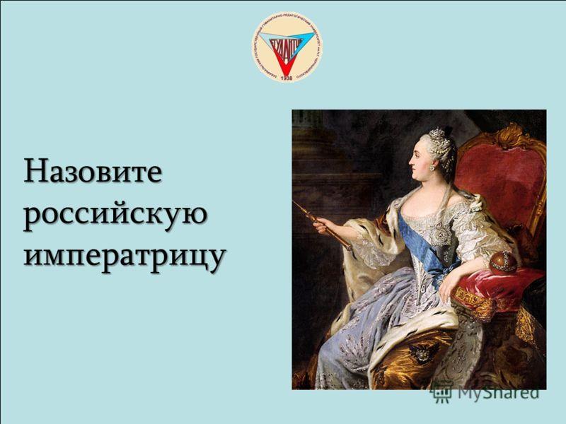 Назовите Назовите российскую российскую императрицу императрицу