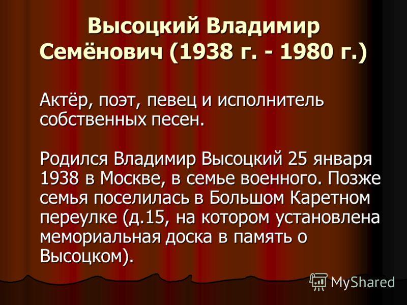Высоцкий Владимир Семёнович (1938 г. - 1980 г.) Актёр, поэт, певец и исполнитель собственных песен. Родился Владимир Высоцкий 25 января 1938 в Москве, в семье военного. Позже семья поселилась в Большом Каретном переулке (д.15, на котором установлена