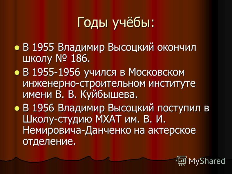 Годы учёбы: В 1955 Владимир Высоцкий окончил школу 186. В 1955 Владимир Высоцкий окончил школу 186. В 1955-1956 учился в Московском инженерно-строительном институте имени В. В. Куйбышева. В 1955-1956 учился в Московском инженерно-строительном институ