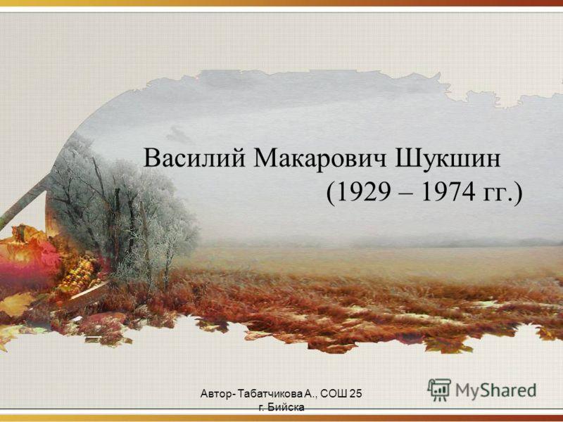 Автор- Табатчикова А., СОШ 25 г. Бийска Василий Макарович Шукшин (1929 – 1974 гг.)