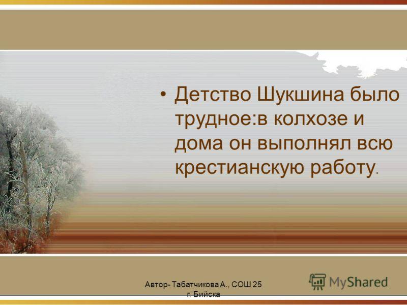 Автор- Табатчикова А., СОШ 25 г. Бийска Детство Шукшина было трудное:в колхозе и дома он выполнял всю крестианскую работу.