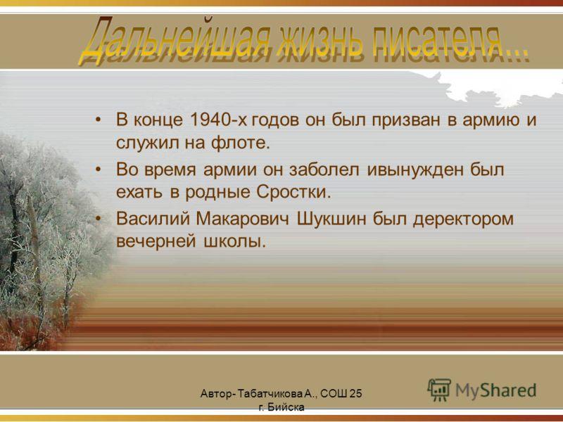 Автор- Табатчикова А., СОШ 25 г. Бийска В конце 1940-х годов он был призван в армию и служил на флоте. Во время армии он заболел ивынужден был ехать в родные Сростки. Василий Макарович Шукшин был деректором вечерней школы.