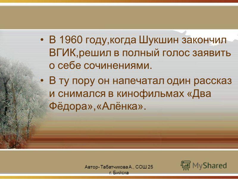 Автор- Табатчикова А., СОШ 25 г. Бийска В 1960 году,когда Шукшин закончил ВГИК,решил в полный голос заявить о себе сочинениями. В ту пору он напечатал один рассказ и снимался в кинофильмах «Два Фёдора»,«Алёнка».