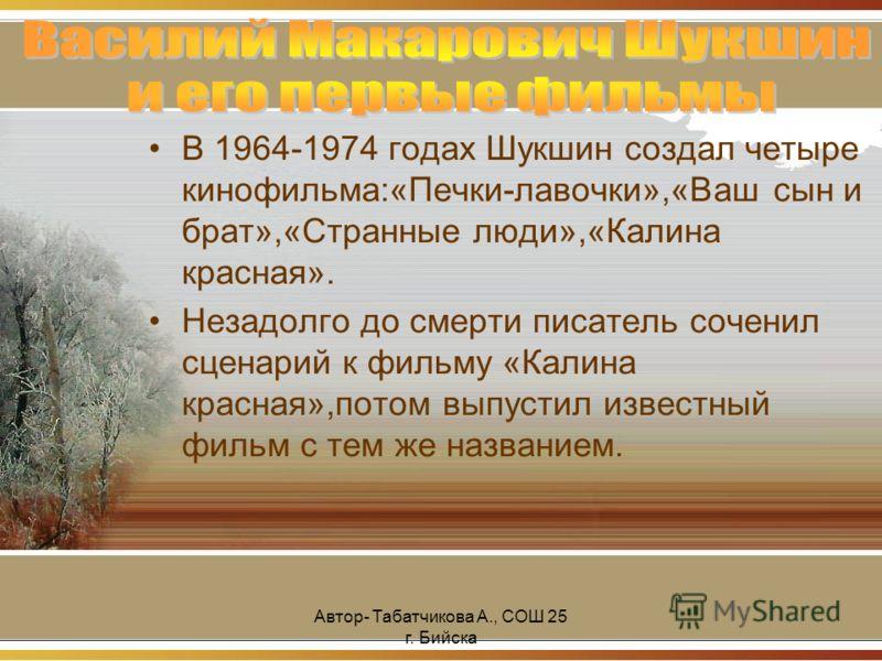 Автор- Табатчикова А., СОШ 25 г. Бийска В 1964-1974 годах Шукшин создал четыре кинофильма:«Печки-лавочки»,«Ваш сын и брат»,«Странные люди»,«Калина красная». Незадолго до смерти писатель соченил сценарий к фильму «Калина красная»,потом выпустил извест