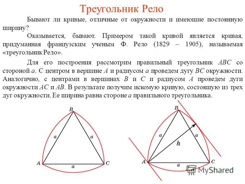 Треугольник Рело Бывают ли кривые, отличные от окружности и имеющие постоянную ширину? Оказывается, бывают. Примером такой кривой является кривая, придуманная французским ученым Ф. Рело (1829 – 1905), называемая «треугольник Рело». Для его построения