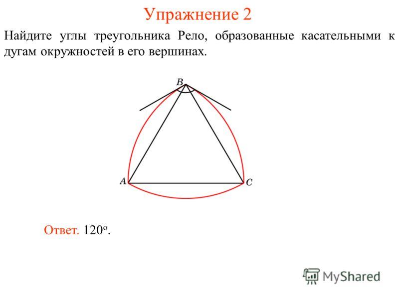 Упражнение 2 Найдите углы треугольника Рело, образованные касательными к дугам окружностей в его вершинах. Ответ. 120 о.