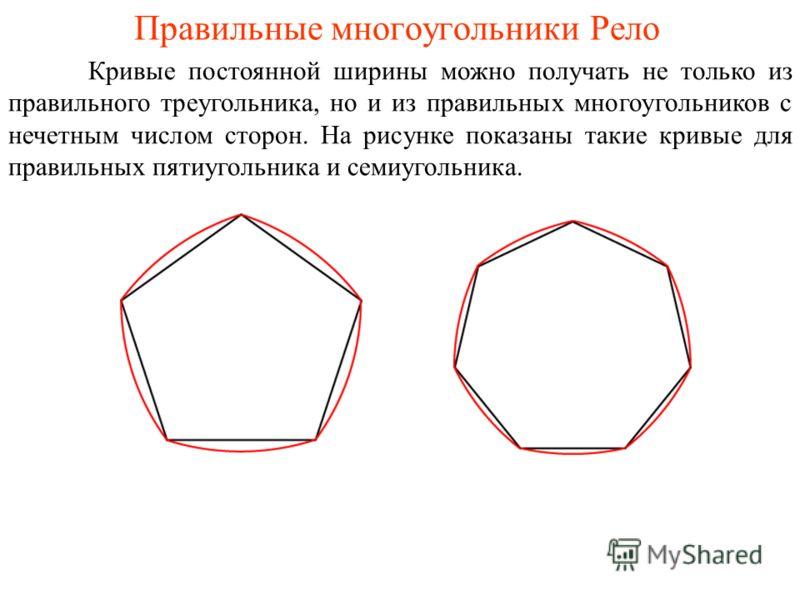 Правильные многоугольники Рело Кривые постоянной ширины можно получать не только из правильного треугольника, но и из правильных многоугольников с нечетным числом сторон. На рисунке показаны такие кривые для правильных пятиугольника и семиугольника.