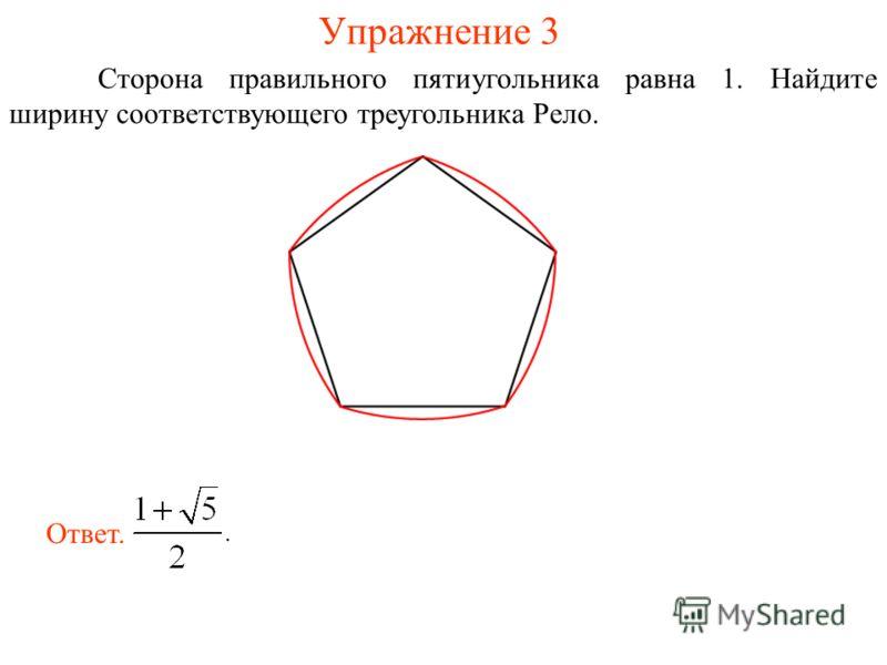 Упражнение 3 Сторона правильного пятиугольника равна 1. Найдите ширину соответствующего треугольника Рело. Ответ.