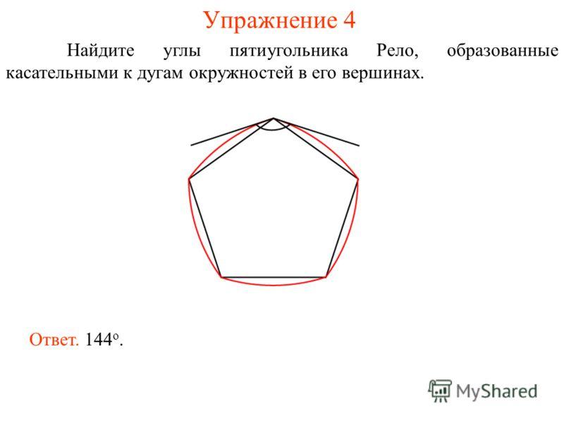 Упражнение 4 Найдите углы пятиугольника Рело, образованные касательными к дугам окружностей в его вершинах. Ответ. 144 о.
