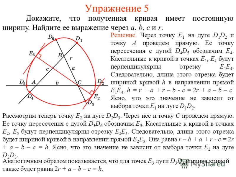 Упражнение 5 Докажите, что полученная кривая имеет постоянную ширину. Найдите ее выражение через a, b, c и r. Решение. Через точку E 1 на дуге D 1 D 2 и точку A проведем прямую. Ее точку пересечения с дугой D 4 D 5 обозначим E 4. Касательные к кривой