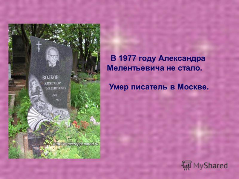 В 1977 году Александра Мелентьевича не стало. Умер писатель в Москве.